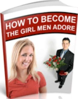 Love & Romance eBook - How to Become the Girl that Men Adore - Women Offer Advice, Men Offer Solutions...