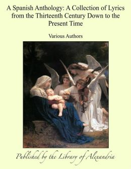 A Spanish Anthology: A Collection of Lyrics from the Thirteenth Century Down to the Present Time
