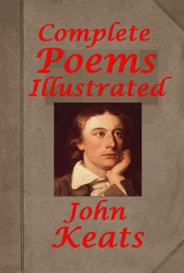 Complete Poems of John Keats (Illustrated) - Poems 1817 Poems Published in 1820 Endymion A Poetic Romance Lamia La Belle Dame Sans Merci Hyperion Isabella The Pot of Basil