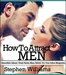 How To Attract Men: Sensible Ideas That Gets Men Stick To You Like Magnets