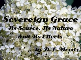 Sovereign Grace Its Source, Its Nature and Its Effects by D. L. Moody (Illustrated)