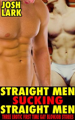 Straight Men Sucking Straight Men, Three Erotic First Time Gay Blowjob Stories