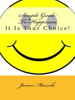 Simple Guide To Happiness: It Is Your Choice!
