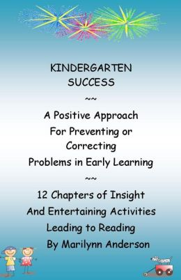 KINDERGARTEN SUCCESS ~~ A Postive Approach for Preventing or Correcting Problems in Early Learning ~~ 12 Chapters of Insight and Entertaining Activities Leading to Reading