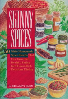 SKINNY SPICES: 50 Nifty Homemade Spice Blends That Can Turn Blah Healthy Eating Into Flavor-Rich Delicious Dining