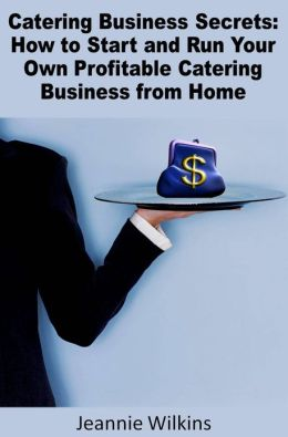 Catering Business Secrets: How to Start and Run Your Own Profitable Catering Business from Home