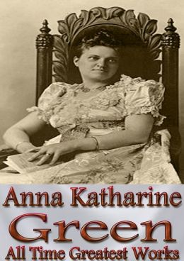 Anna Katharine Green All Time Greatest Works: 36 Complete Works Incl. Agatha Webb, Woman in the Alcove, Dark Hollow, A Strange Disappearance, The Bronze Hand, The Mill Mystery, The Mayor's Wife, The Forsaken Inn, and More! (With Active Table of Contents)