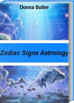 Zodiac Signs Astrology: A Complete Love Guide for Every Sign in the Zodiac, Zodiac Signs Meanings, Zodiac Sign Compatibility, Zodiac Signs Astrology and More
