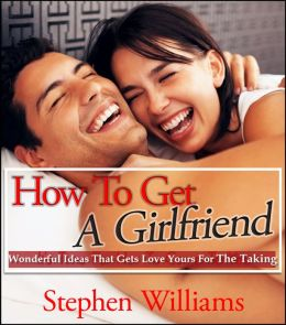 How To Get A Girlfriend: Wonderful Ideas That Gets Love Yours For The Taking