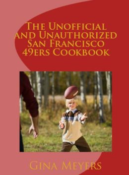 The Unofficial And Unauthorized San Francisco 49ers Cookbook