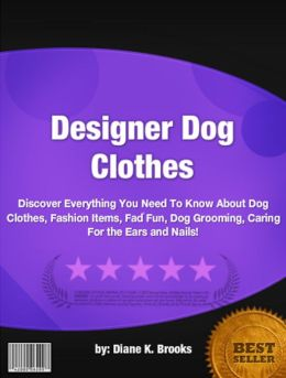 Designer Dog Clothes:Discover Everything You Need To Know About Dog Clothes, Fashion Items, Fad Fun, Dog Grooming, Caring For the Ears and Nails!