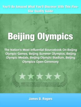 Beijing Olympics: The Nation's Most Influential Sourcebook On Beijing Olympic Games, Beijing Summer Olympics, Beijing Olympic Medals, Beijing Olympic Stadium, Beijing Olympics Open Ceremony