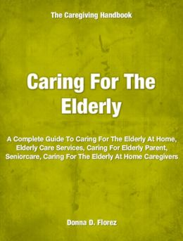 Caring For The Elderly: A Complete Guide To Caring For The Elderly At Home, Elderly Care Services, Caring For Elderly Parent, Seniorcare, Caring For The Elderly At Home Caregivers
