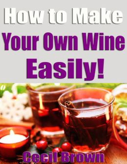 How to Make Your Own Wine Easily!