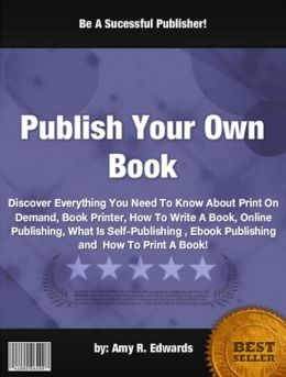 Publish Your Own Book : Discover Everything You Need To Know About Print On Demand, Book Printer, How To Write A Book, Online Publishing, What Is Self-Publishing , Ebook Publishing and How To Print A Book!