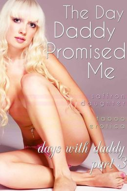 The Day Daddy Promised Me (Days With Daddy Part 3) (Taboo Erotica) (Days with Daddy, #3)