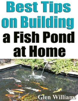Best Tips On Building A Fish Pond At Home By Glen Williams Nook Book Ebook Barnes Noble