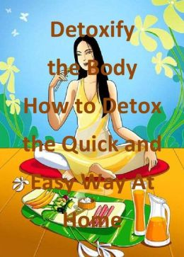 Detoxify the Body: How to Detox the Quick and Easy Way At Home