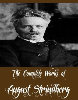 The Complete Works of August Strindberg (Collection of Plays and Other Works By August Strindberg Including Plays: Comrades; Facing Death; Pariah; Easter, Plays: The Father; Countess Julie; The Outlaw; The Stronger, The Red Room, And More)