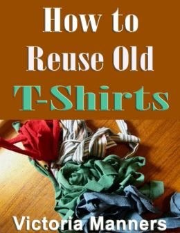 How to Reuse Old T-Shirts