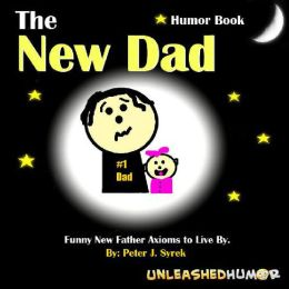 The New Dad Humor Book. Funny New Father Axioms to Live By.