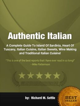 Authentic Italian :A Complete Guide To Island Of Sardinia, Heart Of Tuscany, Italian Cuisine, Italian Sweets, Wine Making and Traditional Italian Cuisine!