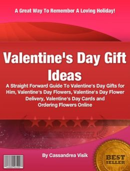 Valentine's Day Gift Ideas: A Straight Forward Guide To Valentine's Day Gifts for Him, Valentine's Day Flowers, Valentine's Day Flower Delivery, Valentine's Day Cards and Ordering Flowers Online
