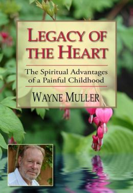 Legacy of the Heart: The Spiritual Advantages of a Painful Childhood