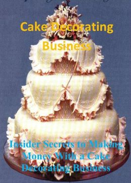 Cake Decorating Business: Insider Secrets to Making Money With a Cake Decorating Business