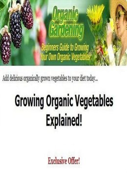 Reference Key To Organic Gardening - A Easy To Read Guide To Growing Organic Vegetables For Beginners...