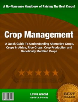 Crop Management: A Quick Guide To Understanding Alternative Crops, Crops in Africa, Rice Crops, Crop Production and Genetically Modified Crops
