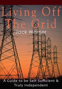 Living Off the Grid - A Guide to be Self Sufficient & Truly Independent