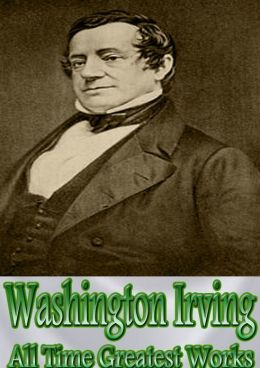 Washington Irving All Time Greatest Works: 40+ Works Incl. Legend of Sleepy Hollow, Old Christmas, History of New York, Life of George Washington, Life and Voyages of Christopher Columbus, Little Britain, and Many More! (With Active Table of Contents)