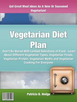 Vegetarian Diet Plan: Don't Be Bored With Limited Selections of Food. Learn About Different Vegetarian Types, Vegetarian Foods, Vegetarian Protein, Vegetarian Myths and Vegetarian Cooking For Everyone