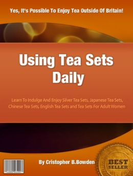 Using Tea Sets Daily: Learn To Indulge And Enjoy Silver Tea Sets, Japanese Tea Sets, Chinese Tea Sets, English Tea Sets and Tea Sets For Adult Women
