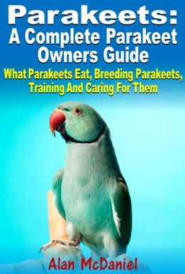 Parakeets : A Complete Owners Guide What Parakeets Eat, Breeding Parakeets, Training And Caring For Them