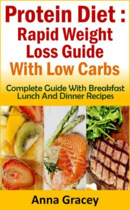 Protein Diet : Rapid Weight Loss Guide With Low Carbs Complete Guide With Breakfast Lunch And Dinner Recipes
