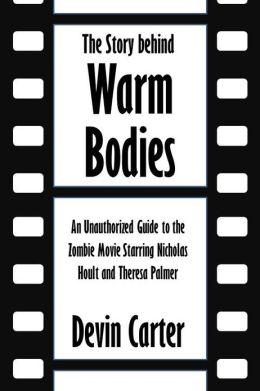 The Story behind Warm Bodies: An Unauthorized Guide to the Zombie Movie Starring Nicholas Hoult and Theresa Palmer [Article]