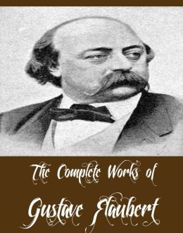 The Complete Works of Gustave Flaubert (11 Complete Works of Gustave Flaubert Including Madame Bovary, A Simple Soul, Herodias, Over Strand and Field, Salammbo, Sentimental Education, Three Short Works, Salammbo And More)