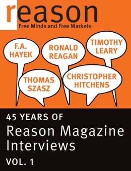 F.A. Hayek, Ronald Reagan, Christopher Hitchens, Thomas Szasz, and Timothy Leary: 45 Years of Reason Magazine Interviews — Vol. I