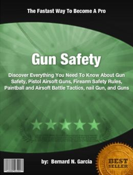 Gun Safety : Discover Everything You Need To Know About Gun Safety, Pistol Airsoft Guns, Firearm Safety Rules, Paintball and Airsoft Battle Tactics, nail Gun, and Guns