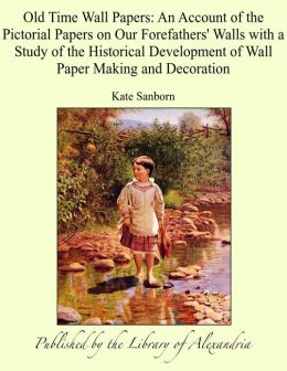 Old Time Wall Papers: An Account of the Pictorial Papers on Our Forefathers' Walls with a Study of the Historical Development of Wall Paper Making and Decoration