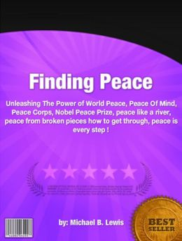Finding Peace :Unleashing The Power of World Peace, Peace Of Mind, Peace Corps, Nobel Peace Prize, peace like a river, peace from broken pieces how to get through, peace is every step