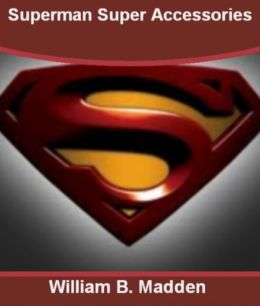 Superman Super Accessories :With This Ultimate Guide On Superman Comics, Superman Games, Superman Movies, Superman Shirts, Supernatural, Super Man Powers and Superman Action Comics!