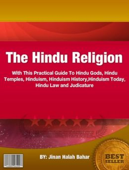 The Hindu Religion: With This Practical Guide To Hindu Gods, Hindu Temples, Hinduism, Hinduism History,Hinduism Today, Hindu Law and Judicature