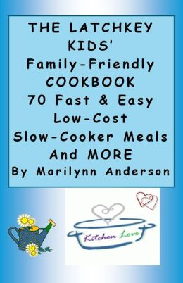 THE LATCHKEY KIDS' FAMILY-FRIENDLY COOKBOOK ~~ 70 Fast and Easy Low-Cost Slow-Cooker Meals and MORE