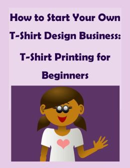 How to Start Your Own T-Shirt Design Business: A Quick Start Guide to Making Custom T-Shirts - T-Shirt Printing for Beginners