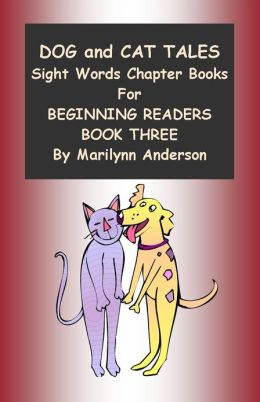 DOG AND CAT TALES ~~ SIGHT WORD CHAPTER BOOKS FOR BEGINNING READERS ~~ BOOK THREE ~~