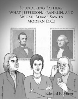Foundering Fathers: What Jefferson, Franklin, and Abigail Adams Saw in Modern D.C.!