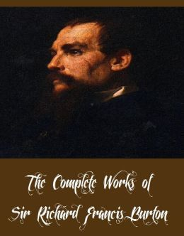 The Complete Works of Sir Richard Francis Burton (27 Complete Works of Sir Richard Francis Burton Includind 16 Volumes of The Book of the Thousand Nights and a Night, Vikram and the Vampire, The Land of Midian, To the Gold Coast for Gold And More)
